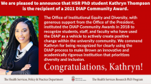 Kat Thompson Receives 2021 DIAP Community Award. The Office of Institutional Equity and Diversity, with generous support from the Office of the President, instituted the DIAP Community Awards in 2018 to recognize students, staff, and faculty who have used the DIAP as a vehicle to actively create positive change within the university community. We commend Kathryn for being recognized for clearly using the DIAP process to make Brown an innovative and academically rigorous institution prioritizing D & I.